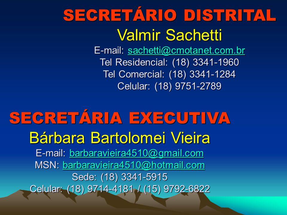 SECRETÁRIO DISTRITAL Valmir Sachetti E-mail: sachetti@cmotanet.com.br Tel Residencial: (18) 3341-1960 Tel Comercial: (18) 3341-1284 Celular: (18) 9751-2789 sachetti@cmotanet.com.br SECRETÁRIA EXECUTIVA Bárbara Bartolomei Vieira E-mail: barbaravieira4510@gmail.com MSN: barbaravieira4510@hotmail.com Sede: (18) 3341-5915 Celular: (18) 9714-4181 / (15) 9792-6822 barbaravieira4510@gmail.combarbaravieira4510@hotmail.combarbaravieira4510@gmail.combarbaravieira4510@hotmail.com
