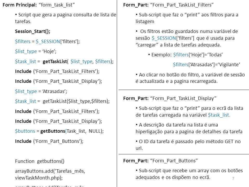 Funções da camada de acesso a base de dados necessárias: - getTaskList( $list_type,$filters) Recebe como argumentos: - o tipo de lista apresentar: Hoje; Atrasadas; Mês; Semana - o filtro para a lista: Todas ; Vigilante Retorna um array multidimensional com a lista de tarefas: $task_list[id_task]=> array ( task_priority, task_state, task_description, task_date) - getActionList( $id_user) Recebe como argumento: -o ID do user autentificado no sistema Retorna array com a lista de acções que este pode efectuar no sistema.