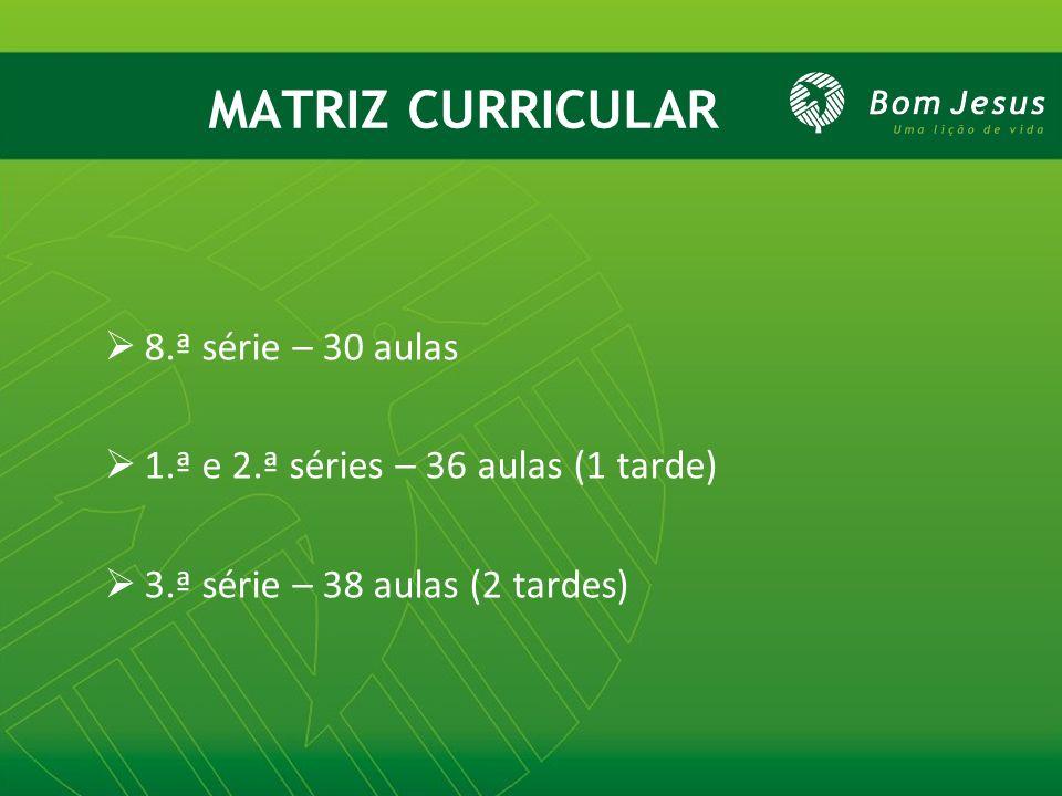 MATRIZ CURRICULAR 8.ª série – 30 aulas 1.ª e 2.ª séries – 36 aulas (1 tarde) 3.ª série – 38 aulas (2 tardes)