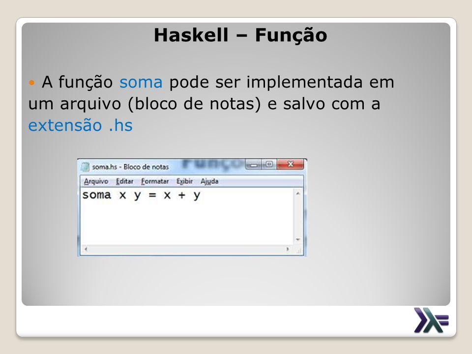 Haskell – Função A função soma pode ser implementada em um arquivo (bloco de notas) e salvo com a extensão.hs
