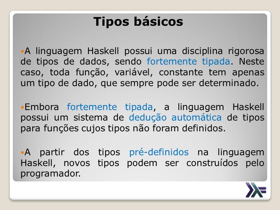 Tipos básicos A linguagem Haskell possui uma disciplina rigorosa de tipos de dados, sendo fortemente tipada. Neste caso, toda função, variável, consta