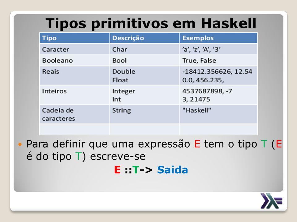 Tipos primitivos em Haskell Para definir que uma expressão E tem o tipo T (E é do tipo T) escreve-se E ::T-> Saida