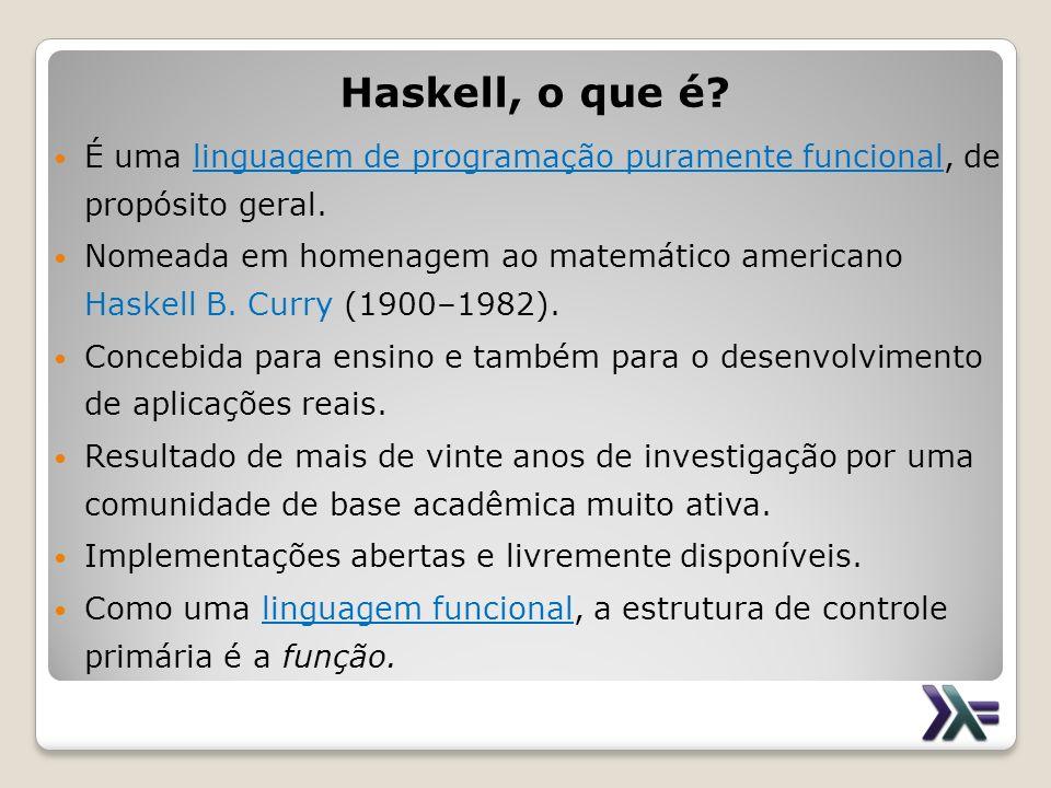 Haskell, o que é? É uma linguagem de programação puramente funcional, de propósito geral. Nomeada em homenagem ao matemático americano Haskell B. Curr