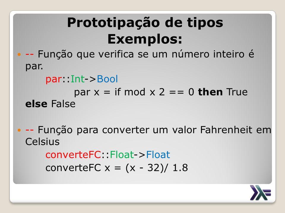 Prototipação de tipos Exemplos: -- Função que verifica se um número inteiro é par. par::Int->Bool par x = if mod x 2 == 0 then True else False -- Funç