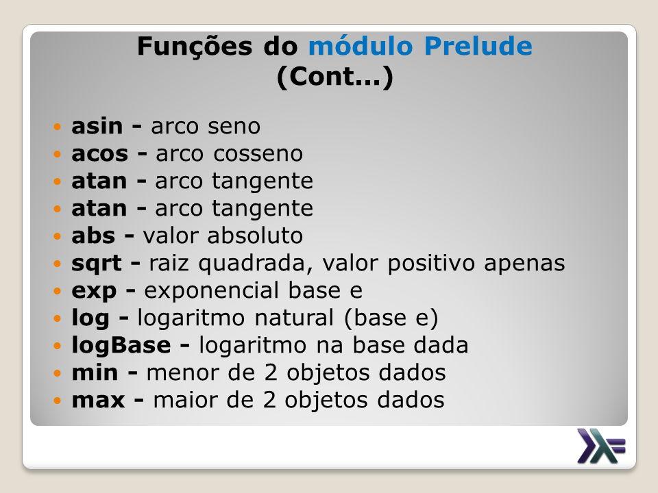 Funções do módulo Prelude (Cont...) asin - arco seno acos - arco cosseno atan - arco tangente abs - valor absoluto sqrt - raiz quadrada, valor positiv