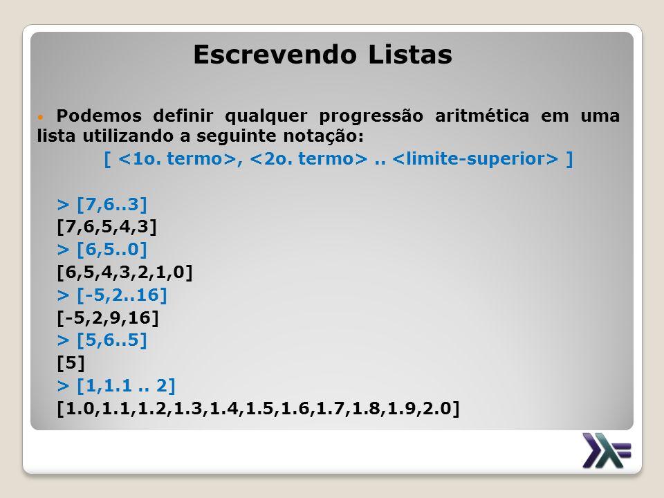 Escrevendo Listas Podemos definir qualquer progressão aritmética em uma lista utilizando a seguinte notação: [,.. ] > [7,6..3] [7,6,5,4,3] > [6,5..0]