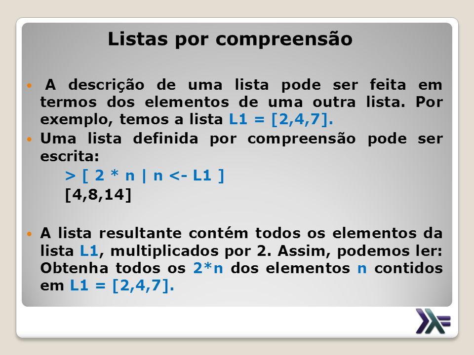 Listas por compreensão A descrição de uma lista pode ser feita em termos dos elementos de uma outra lista. Por exemplo, temos a lista L1 = [2,4,7]. Um