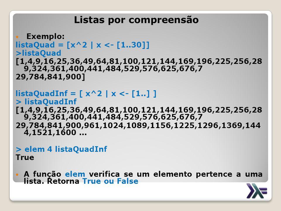 Listas por compreensão Exemplo: listaQuad = [x^2 | x <- [1..30]] >listaQuad [1,4,9,16,25,36,49,64,81,100,121,144,169,196,225,256,28 9,324,361,400,441,