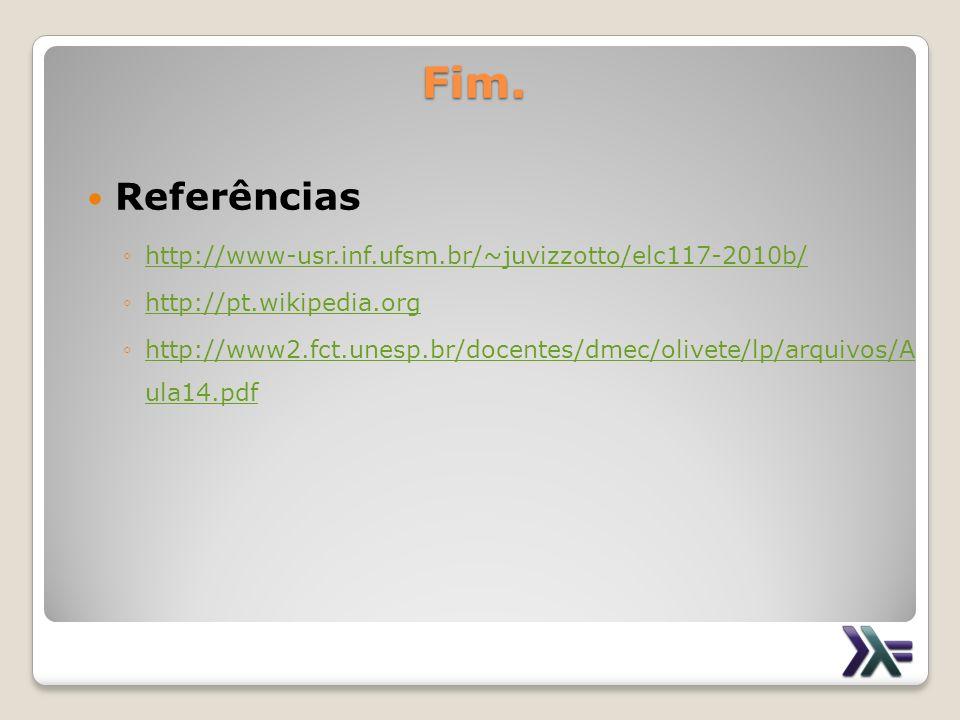 Fim. Referências http://www-usr.inf.ufsm.br/~juvizzotto/elc117-2010b/ http://pt.wikipedia.org http://www2.fct.unesp.br/docentes/dmec/olivete/lp/arquiv