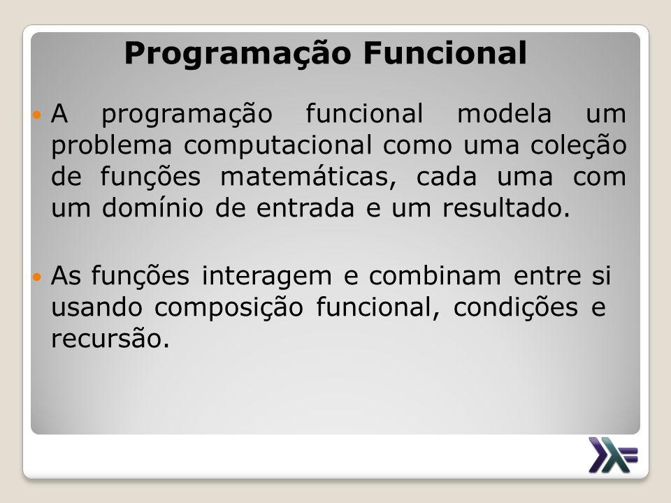 Programação Funcional A programação funcional modela um problema computacional como uma coleção de funções matemáticas, cada uma com um domínio de ent