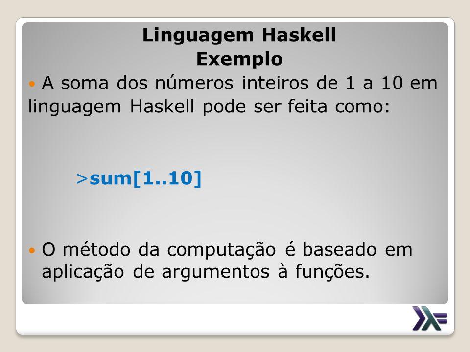 Linguagem Haskell Exemplo A soma dos números inteiros de 1 a 10 em linguagem Haskell pode ser feita como: >sum[1..10] O método da computação é baseado