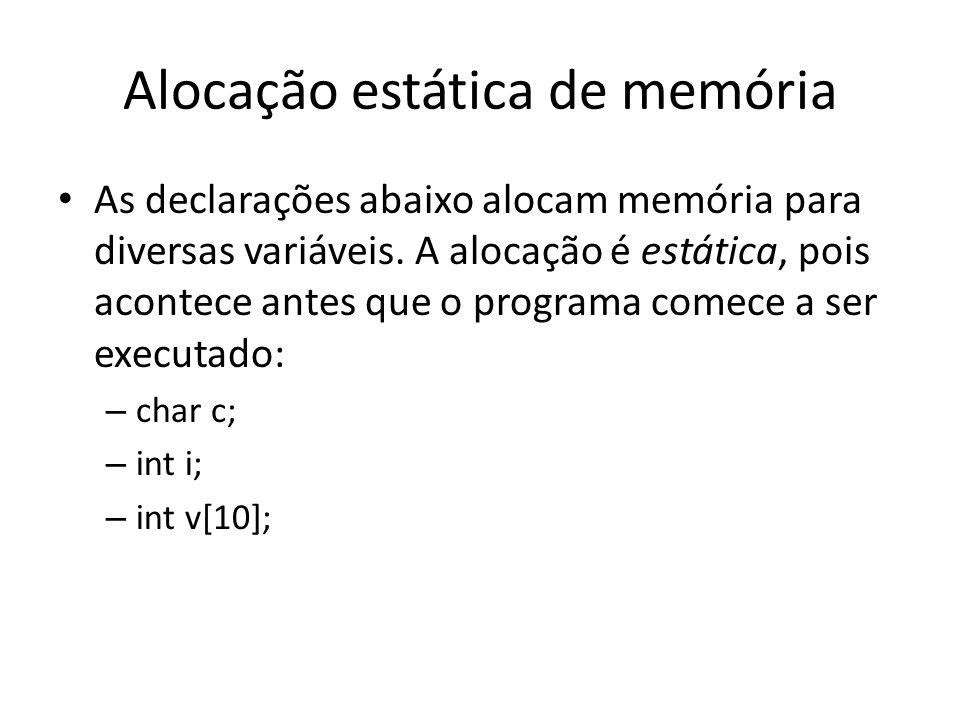 Alocação estática de memória As declarações abaixo alocam memória para diversas variáveis. A alocação é estática, pois acontece antes que o programa c