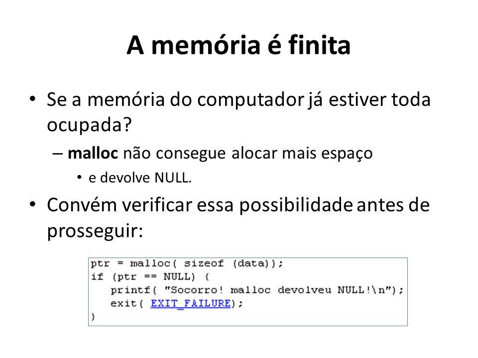 A memória é finita Se a memória do computador já estiver toda ocupada? – malloc não consegue alocar mais espaço e devolve NULL. Convém verificar essa