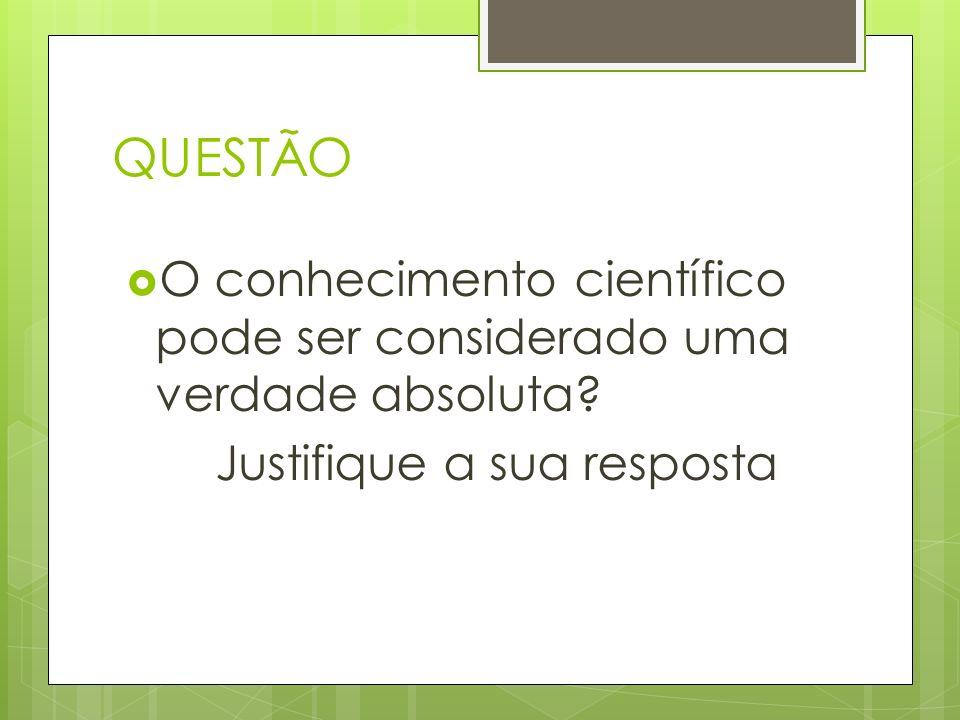 QUESTÃO O conhecimento científico pode ser considerado uma verdade absoluta.