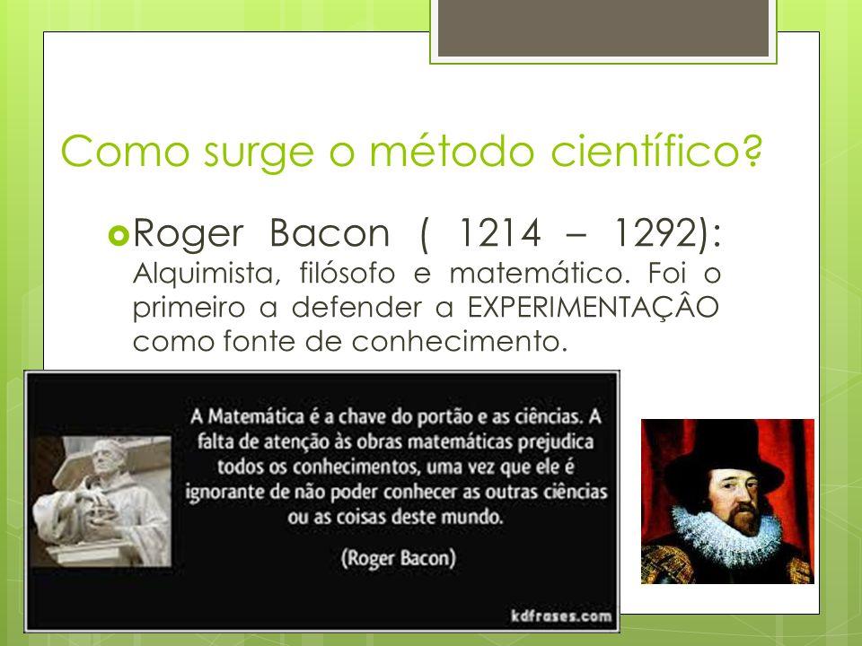 Como surge o método científico? Roger Bacon ( 1214 – 1292): Alquimista, filósofo e matemático. Foi o primeiro a defender a EXPERIMENTAÇÂO como fonte d