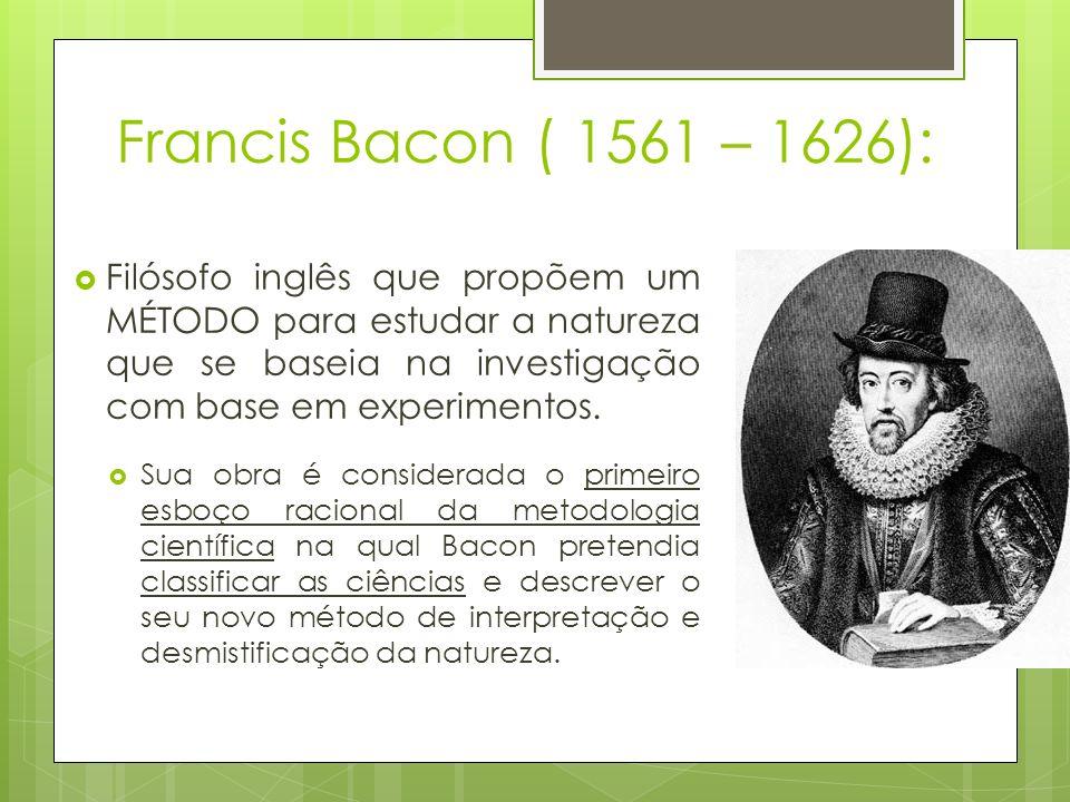 Francis Bacon ( 1561 – 1626): Filósofo inglês que propõem um MÉTODO para estudar a natureza que se baseia na investigação com base em experimentos. Su
