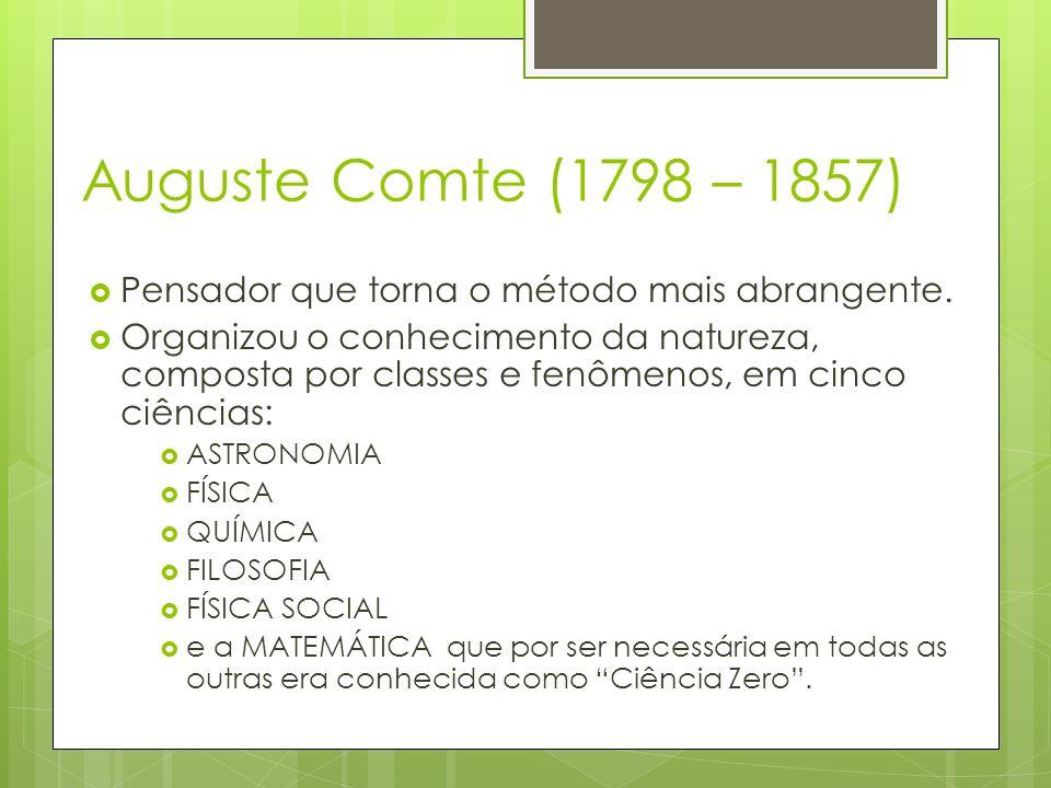 Auguste Comte (1798 – 1857) Pensador que torna o método mais abrangente. Organizou o conhecimento da natureza, composta por classes e fenômenos, em ci
