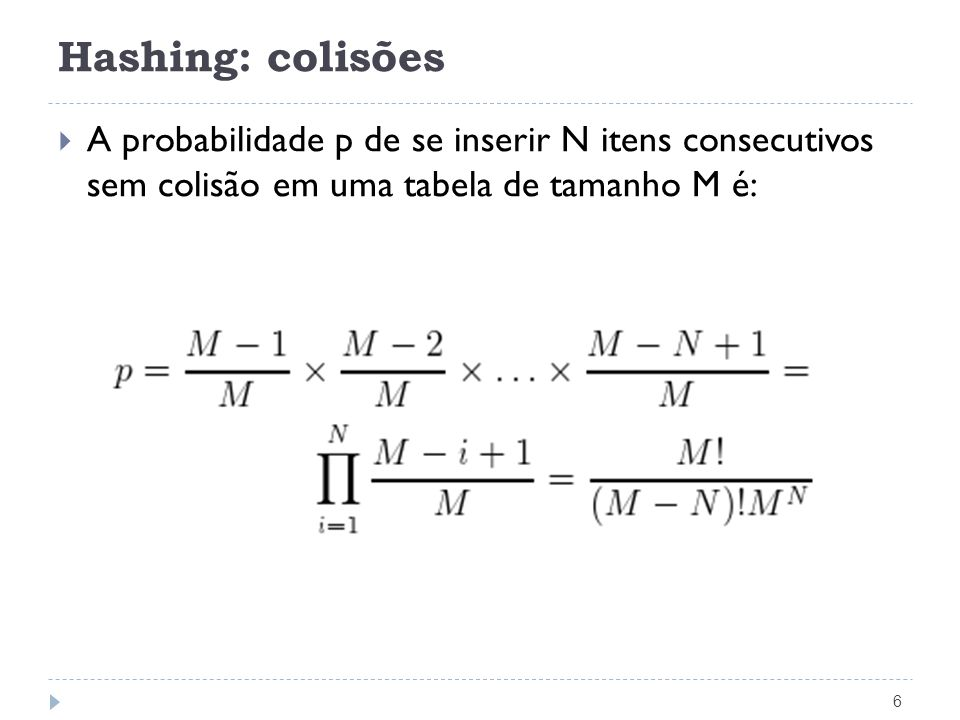 Hashing: colisões 6 A probabilidade p de se inserir N itens consecutivos sem colisão em uma tabela de tamanho M é: