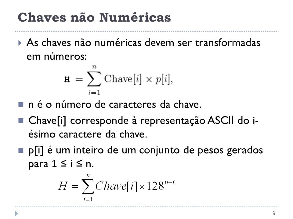Chaves não numéricas 10 Indice h(TipoChave Chave, TipoPesos p) { unsigned int Soma = 0; int i; int comp = strlen(Chave); for (i = 0; i < comp; i++) Soma += (unsigned int) Chave[i] * p[i]; return (Soma % M); }