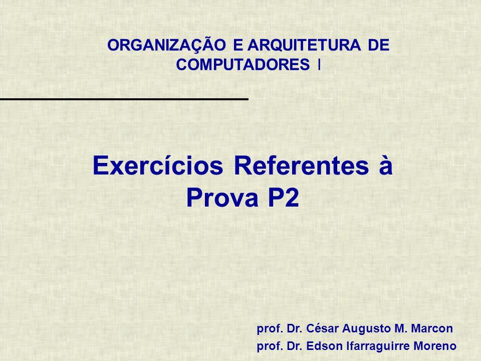 ORGANIZAÇÃO E ARQUITETURA DE COMPUTADORES I prof. Dr. César Augusto M. Marcon prof. Dr. Edson Ifarraguirre Moreno Exercícios Referentes à Prova P2