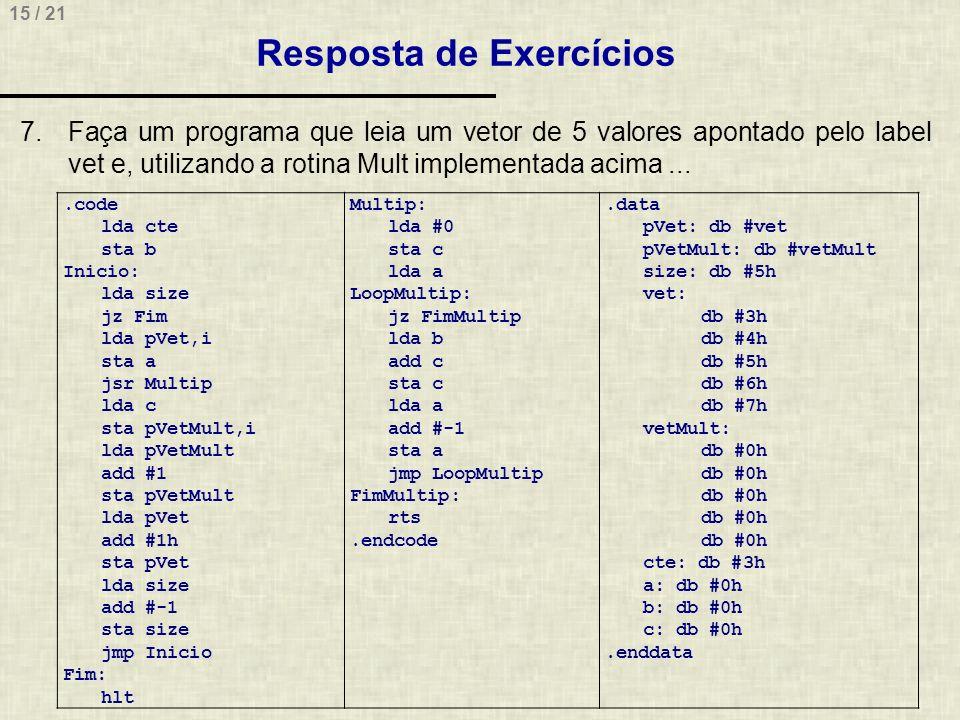 15 / 21 Resposta de Exercícios 7.Faça um programa que leia um vetor de 5 valores apontado pelo label vet e, utilizando a rotina Mult implementada acima....code lda cte sta b Inicio: lda size jz Fim lda pVet,i sta a jsr Multip lda c sta pVetMult,i lda pVetMult add #1 sta pVetMult lda pVet add #1h sta pVet lda size add #-1 sta size jmp Inicio Fim: hlt Multip: lda #0 sta c lda a LoopMultip: jz FimMultip lda b add c sta c lda a add #-1 sta a jmp LoopMultip FimMultip: rts.endcode.data pVet: db #vet pVetMult: db #vetMult size: db #5h vet: db #3h db #4h db #5h db #6h db #7h vetMult: db #0h cte: db #3h a: db #0h b: db #0h c: db #0h.enddata