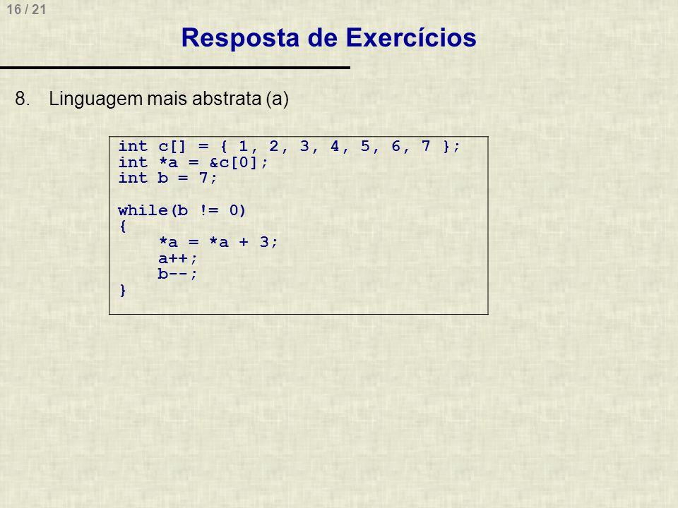 16 / 21 Resposta de Exercícios 8.Linguagem mais abstrata (a) int c[] = { 1, 2, 3, 4, 5, 6, 7 }; int *a = &c[0]; int b = 7; while(b != 0) { *a = *a + 3; a++; b--; }