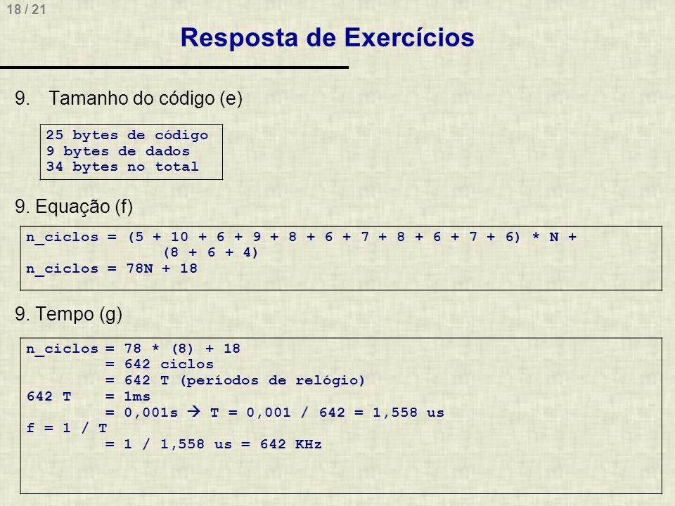 18 / 21 Resposta de Exercícios 9.Tamanho do código (e) 9. Equação (f) 9. Tempo (g) 25 bytes de código 9 bytes de dados 34 bytes no total n_ciclos = (5