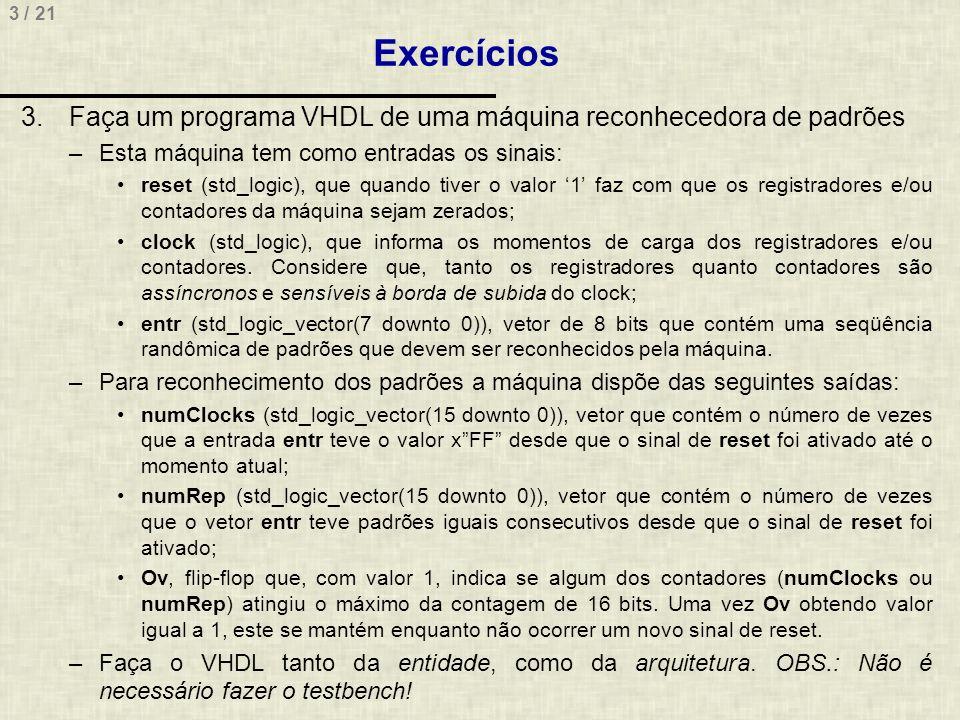 3 / 21 Exercícios 3.Faça um programa VHDL de uma máquina reconhecedora de padrões –Esta máquina tem como entradas os sinais: reset (std_logic), que qu