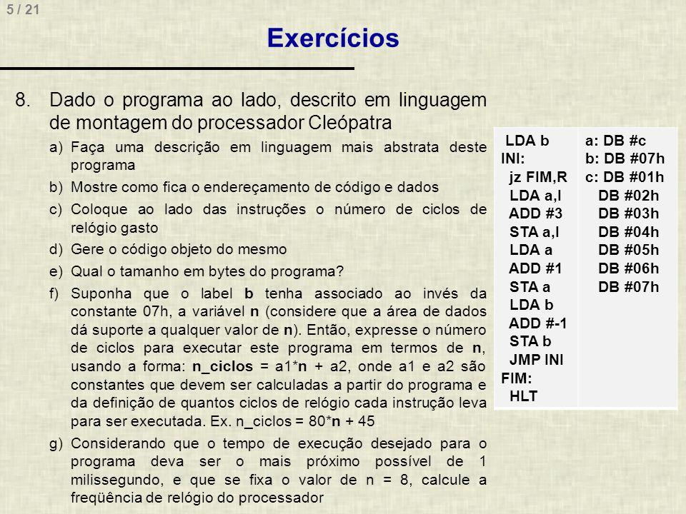 5 / 21 Exercícios 8.Dado o programa ao lado, descrito em linguagem de montagem do processador Cleópatra a)Faça uma descrição em linguagem mais abstrat