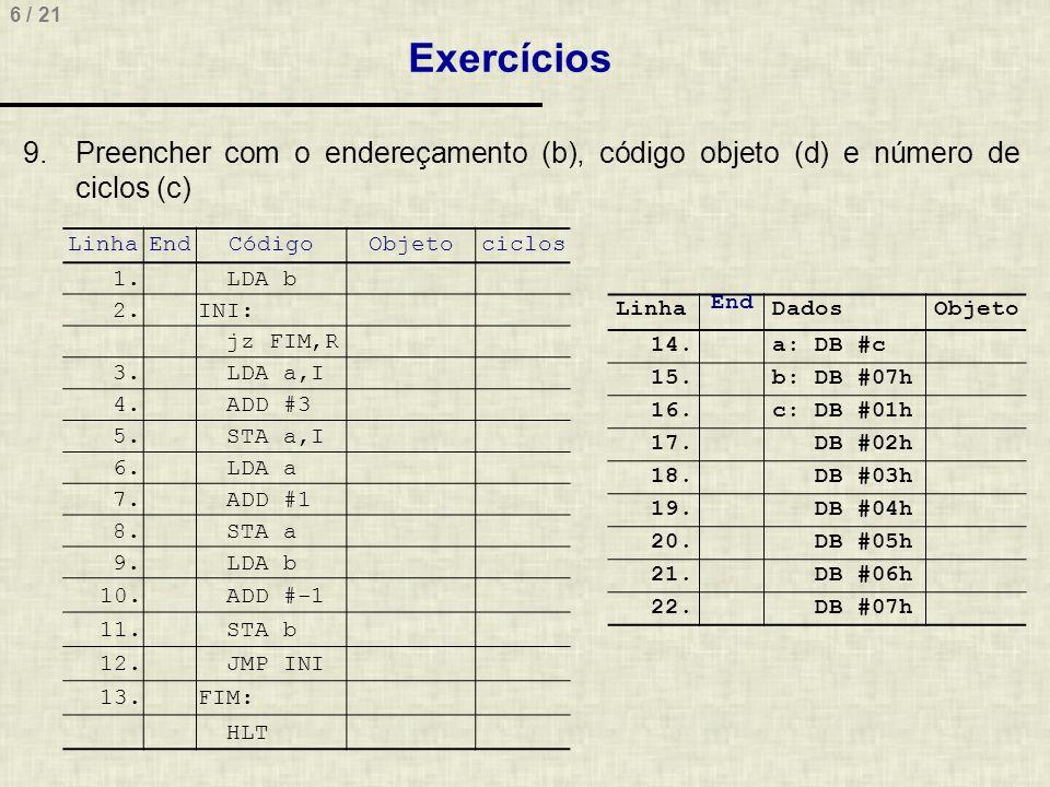6 / 21 Exercícios LinhaEndCódigoObjetociclos 1. LDA b 2.INI: jz FIM,R 3. LDA a,I 4. ADD #3 5. STA a,I 6. LDA a 7. ADD #1 8. STA a 9. LDA b 10. ADD #-1