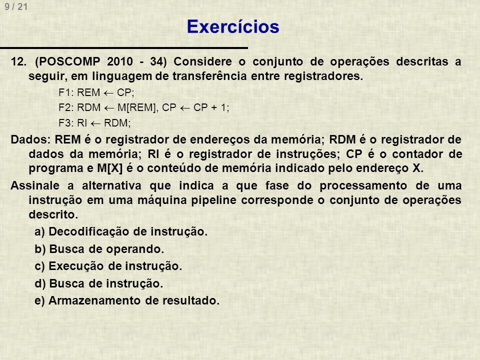 9 / 21 Exercícios 12. (POSCOMP 2010 - 34) Considere o conjunto de operações descritas a seguir, em linguagem de transferência entre registradores. F1: