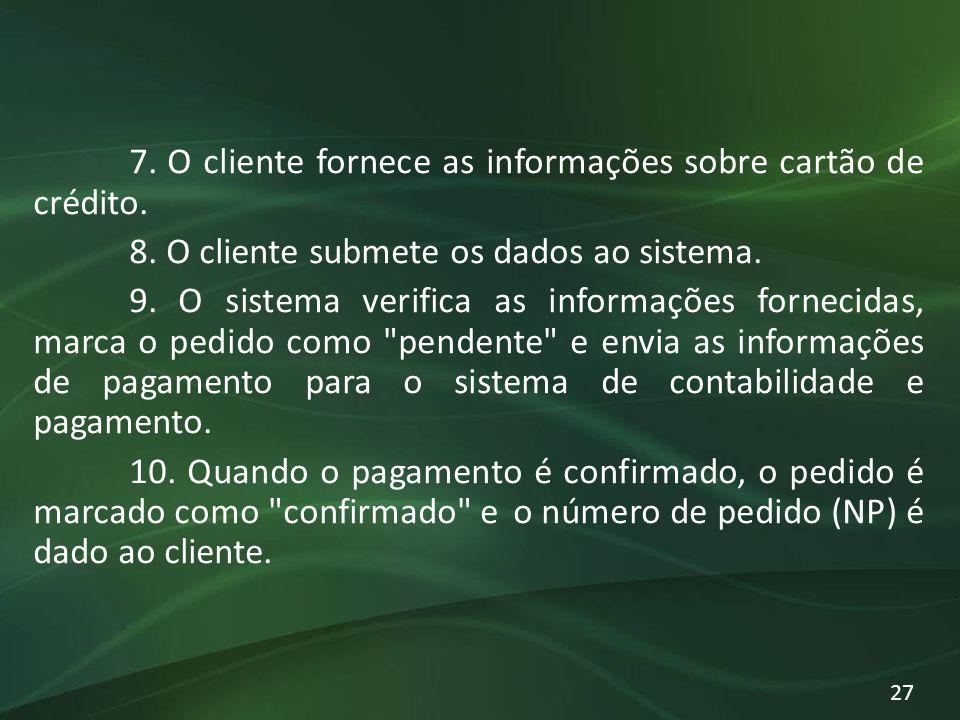 7. O cliente fornece as informações sobre cartão de crédito. 8. O cliente submete os dados ao sistema. 9. O sistema verifica as informações fornecidas