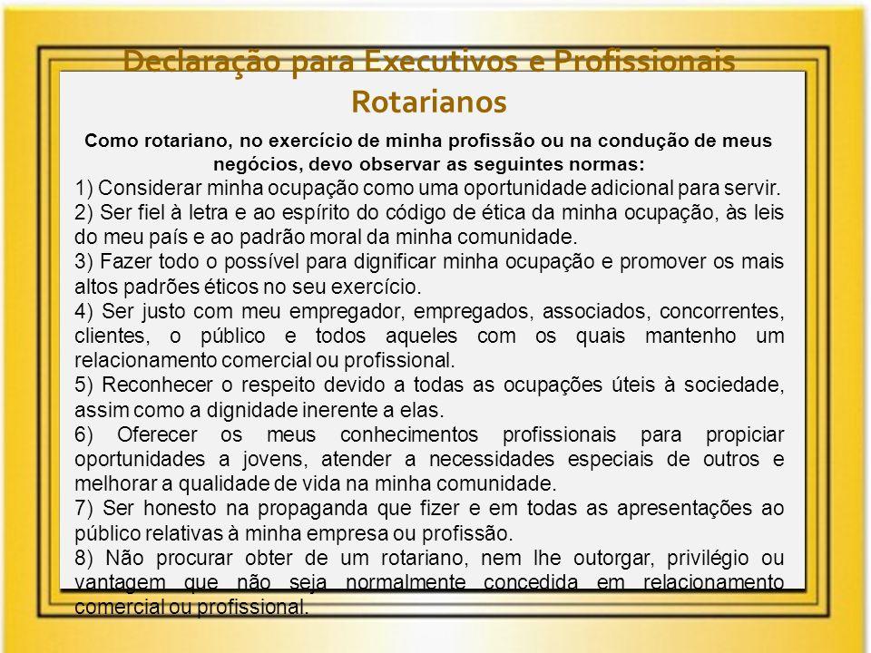 Declaração para Executivos e Profissionais Rotarianos Como rotariano, no exercício de minha profissão ou na condução de meus negócios, devo observar a