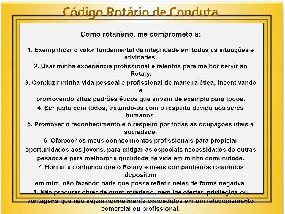 Código Rotário de Conduta Como rotariano, me comprometo a: 1. Exemplificar o valor fundamental da integridade em todas as situações e atividades. 2. U