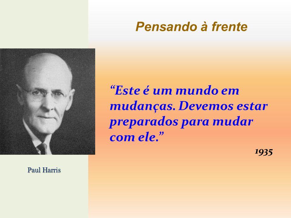 Pensando à frente Este é um mundo em mudanças. Devemos estar preparados para mudar com ele. 1935 Paul Harris