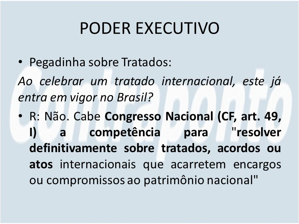 PODER EXECUTIVO Pegadinha sobre Tratados: Ao celebrar um tratado internacional, este já entra em vigor no Brasil? R: Não. Cabe Congresso Nacional (CF,