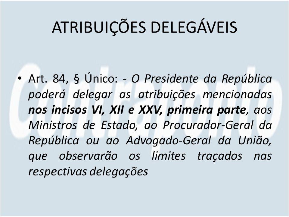 ATRIBUIÇÕES DELEGÁVEIS Art. 84, § Único: - O Presidente da República poderá delegar as atribuições mencionadas nos incisos VI, XII e XXV, primeira par