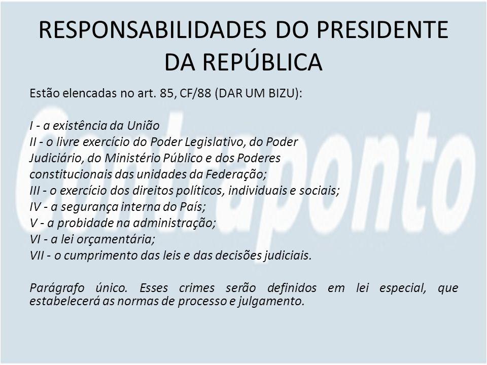 RESPONSABILIDADES DO PRESIDENTE DA REPÚBLICA Estão elencadas no art. 85, CF/88 (DAR UM BIZU): I - a existência da União II - o livre exercício do Pode