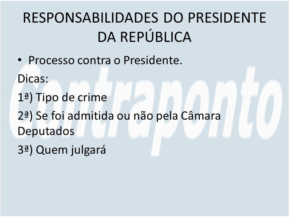 RESPONSABILIDADES DO PRESIDENTE DA REPÚBLICA Processo contra o Presidente. Dicas: 1ª) Tipo de crime 2ª) Se foi admitida ou não pela Câmara Deputados 3