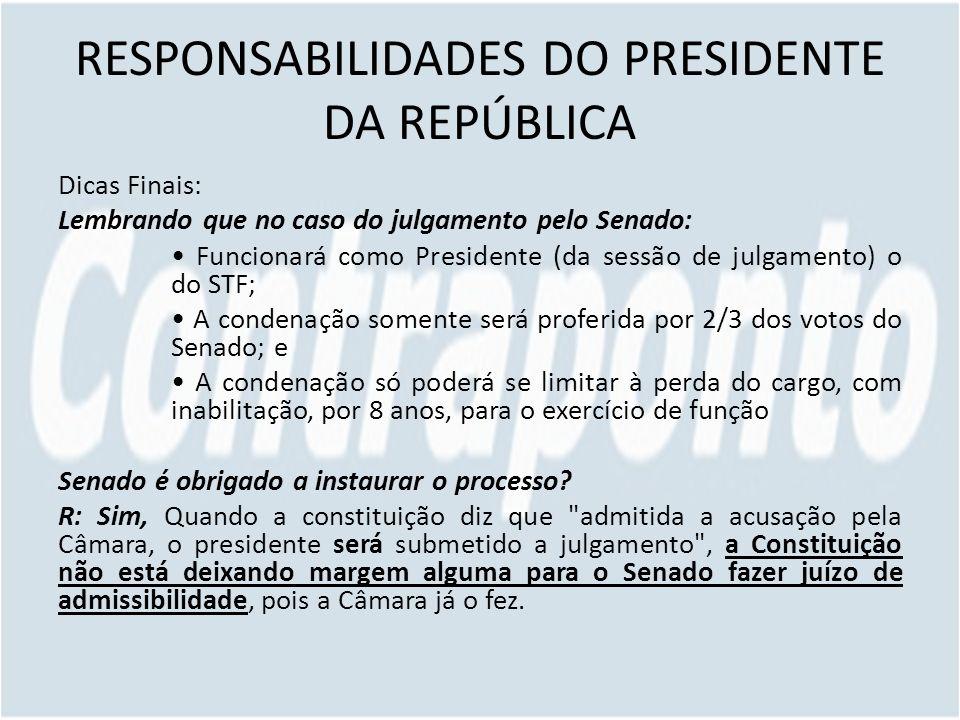 RESPONSABILIDADES DO PRESIDENTE DA REPÚBLICA Dicas Finais: Lembrando que no caso do julgamento pelo Senado: Funcionará como Presidente (da sessão de j