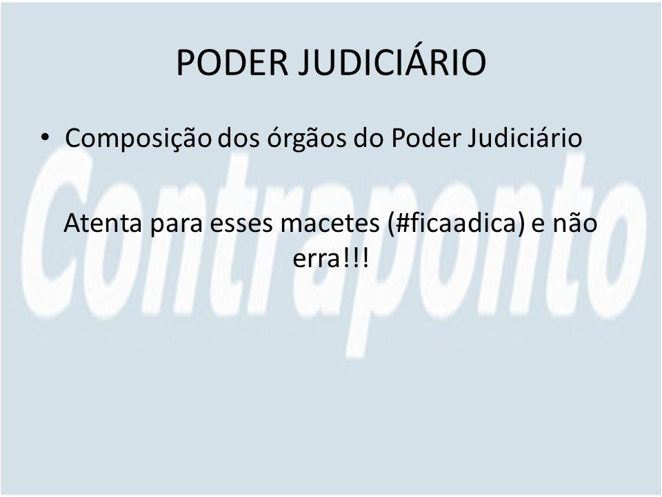 PODER JUDICIÁRIO Composição dos órgãos do Poder Judiciário Atenta para esses macetes (#ficaadica) e não erra!!!