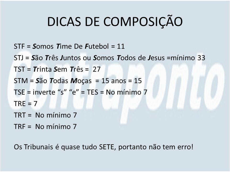 DICAS DE COMPOSIÇÃO STF = Somos Time De Futebol = 11 STJ = São Três Juntos ou Somos Todos de Jesus =mínimo 33 TST = Trinta Sem Três = 27 STM = São Tod