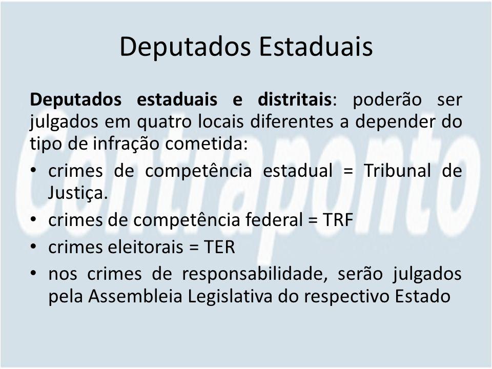 Deputados Estaduais Deputados estaduais e distritais: poderão ser julgados em quatro locais diferentes a depender do tipo de infração cometida: crimes de competência estadual = Tribunal de Justiça.