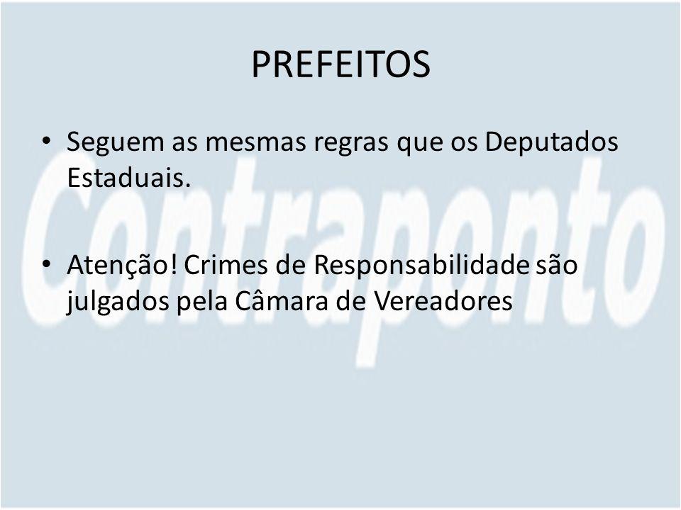 PREFEITOS Seguem as mesmas regras que os Deputados Estaduais. Atenção! Crimes de Responsabilidade são julgados pela Câmara de Vereadores