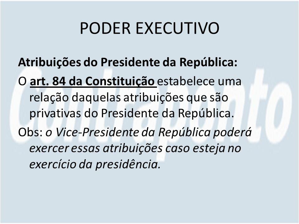 PODER EXECUTIVO Atribuições do Presidente da República: O art. 84 da Constituição estabelece uma relação daquelas atribuições que são privativas do Pr