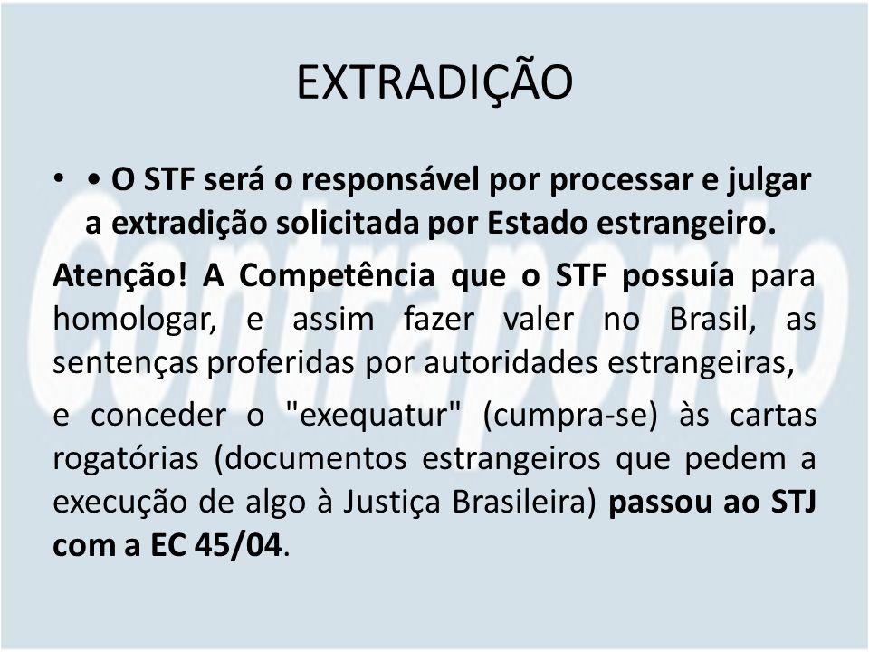 EXTRADIÇÃO O STF será o responsável por processar e julgar a extradição solicitada por Estado estrangeiro. Atenção! A Competência que o STF possuía pa