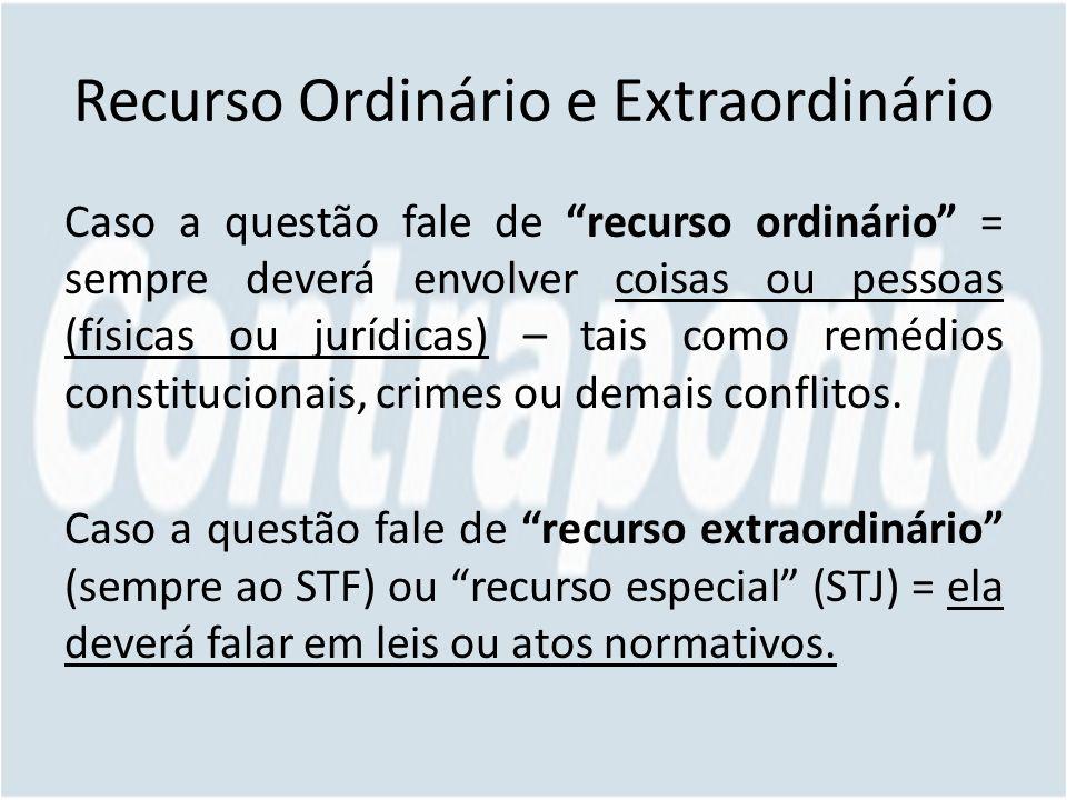 Recurso Ordinário e Extraordinário Caso a questão fale de recurso ordinário = sempre deverá envolver coisas ou pessoas (físicas ou jurídicas) – tais como remédios constitucionais, crimes ou demais conflitos.