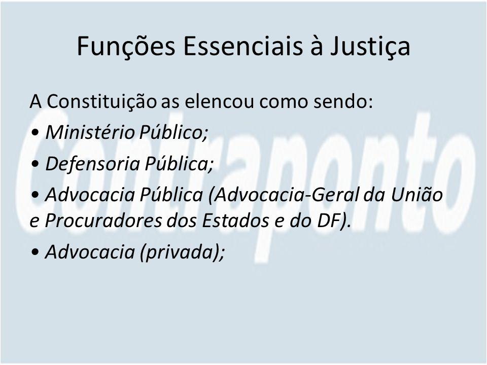 Funções Essenciais à Justiça A Constituição as elencou como sendo: Ministério Público; Defensoria Pública; Advocacia Pública (Advocacia-Geral da União e Procuradores dos Estados e do DF).
