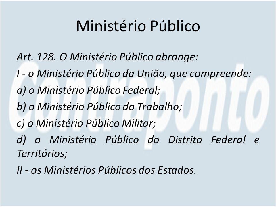 Ministério Público Art. 128. O Ministério Público abrange: I - o Ministério Público da União, que compreende: a) o Ministério Público Federal; b) o Mi