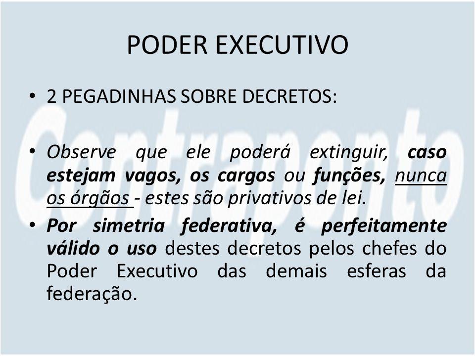 PODER EXECUTIVO 2 PEGADINHAS SOBRE DECRETOS: Observe que ele poderá extinguir, caso estejam vagos, os cargos ou funções, nunca os órgãos - estes são privativos de lei.